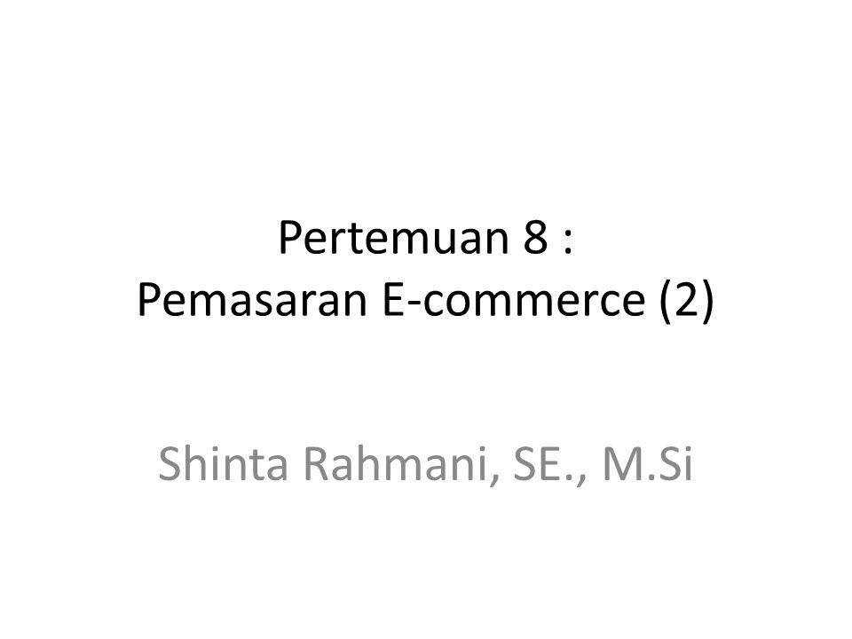 Pertemuan 8 : Pemasaran E-commerce (2) Shinta Rahmani, SE., M.Si