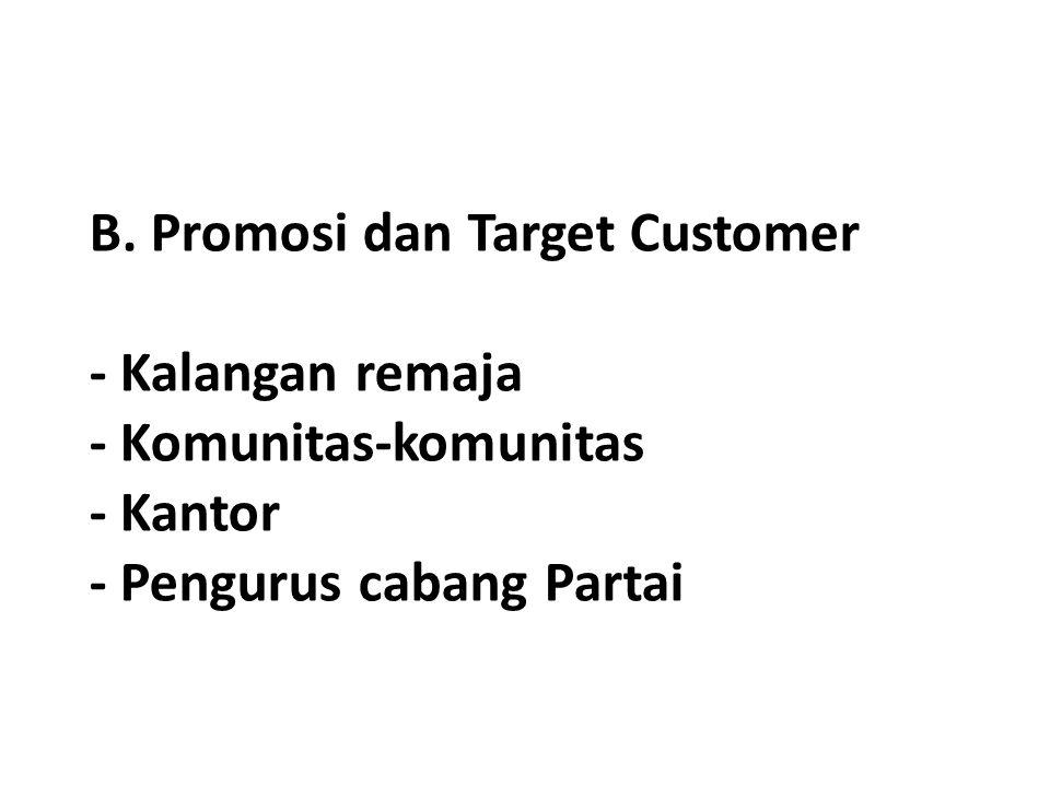 B. Promosi dan Target Customer - Kalangan remaja - Komunitas-komunitas - Kantor - Pengurus cabang Partai