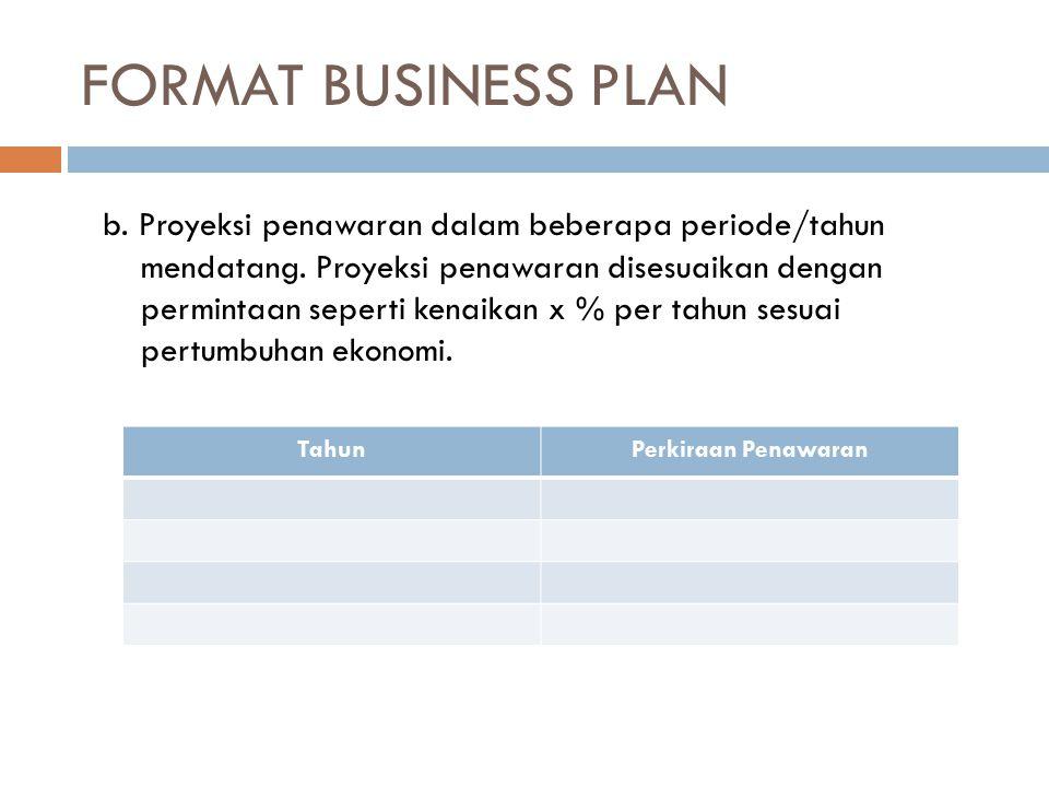 FORMAT BUSINESS PLAN TahunPerkiraan Penawaran b. Proyeksi penawaran dalam beberapa periode/tahun mendatang. Proyeksi penawaran disesuaikan dengan perm
