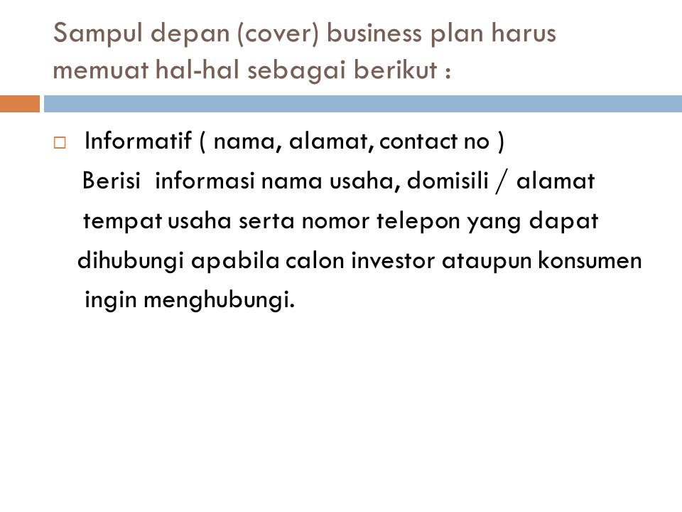 Sampul depan (cover) business plan harus memuat hal-hal sebagai berikut :  Informatif ( nama, alamat, contact no ) Berisi informasi nama usaha, domis