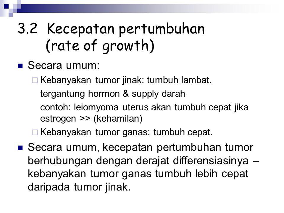 3.2 Kecepatan pertumbuhan (rate of growth) Secara umum:  Kebanyakan tumor jinak: tumbuh lambat. tergantung hormon & supply darah contoh: leiomyoma ut
