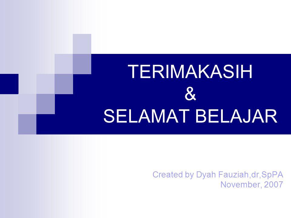 TERIMAKASIH & SELAMAT BELAJAR Created by Dyah Fauziah,dr,SpPA November, 2007