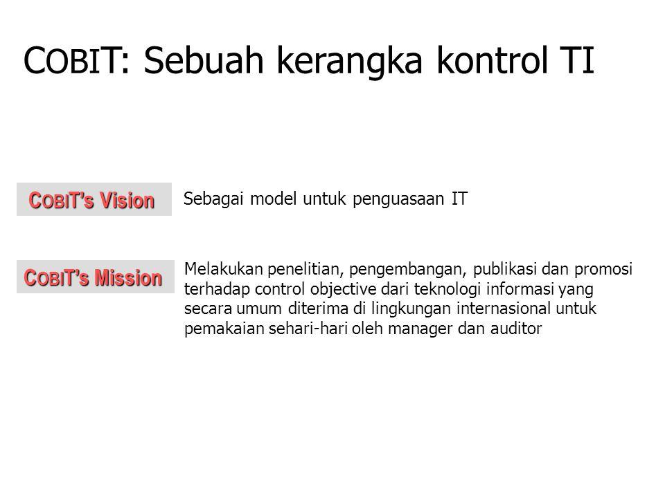 C OBI T's Mission C OBI T's Vision C OBI T's Vision Melakukan penelitian, pengembangan, publikasi dan promosi terhadap control objective dari teknologi informasi yang secara umum diterima di lingkungan internasional untuk pemakaian sehari-hari oleh manager dan auditor C OBI T: Sebuah kerangka kontrol TI Sebagai model untuk penguasaan IT