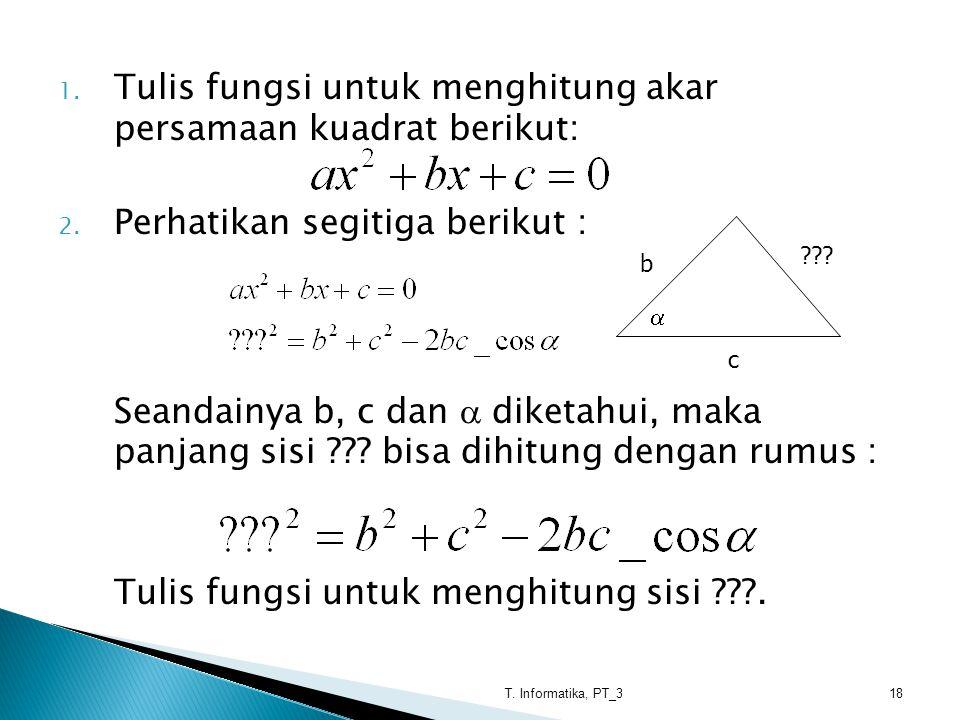 1. Tulis fungsi untuk menghitung akar persamaan kuadrat berikut: 2. Perhatikan segitiga berikut : Seandainya b, c dan  diketahui, maka panjang sisi ?