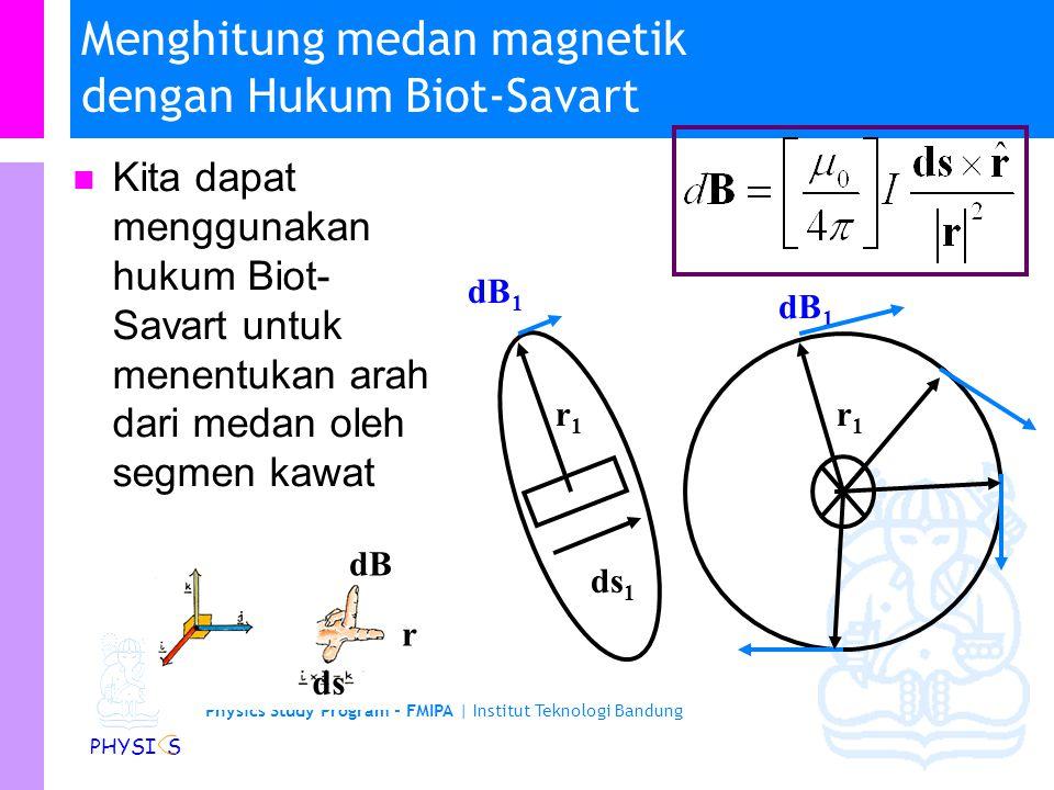 Physics Study Program - FMIPA | Institut Teknologi Bandung PHYSI S Menghitung medan magnetik dengan Hukum Biot-Savart Kita dapat menggunakan hukum Biot-Savart untuk menghitung medan magnetik oleh suatu kawat berarus B = dB 1 +dB 2 +…+dB i atau B =  dB r1r1 ds 1 dB 1 r2r2 ds 2 ds i dB i riri dB 2