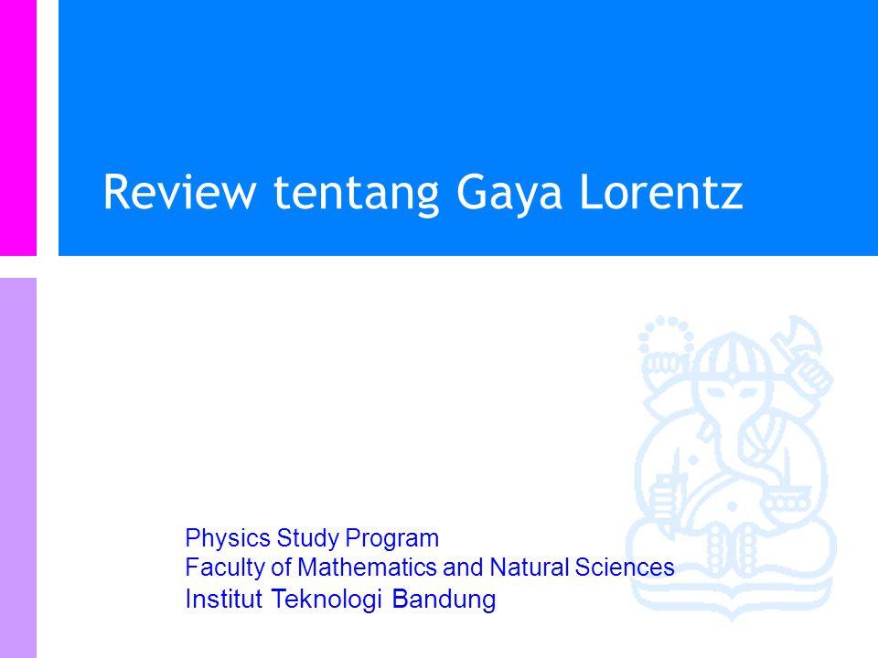 Physics Study Program - FMIPA | Institut Teknologi Bandung PHYSI S Materi Kuliah Review tentang Gaya Lorentz Hukum Biot-Savart