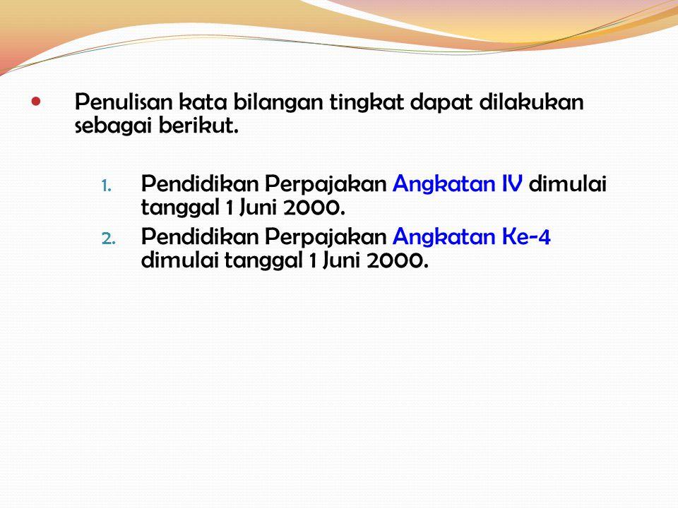 Penulisan kata bilangan tingkat dapat dilakukan sebagai berikut. 1. Pendidikan Perpajakan Angkatan IV dimulai tanggal 1 Juni 2000. 2. Pendidikan Perpa
