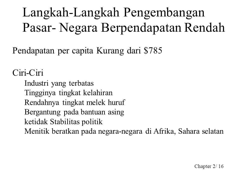 Chapter 2/ 16 Langkah-Langkah Pengembangan Pasar- Negara Berpendapatan Rendah Pendapatan per capita Kurang dari $785 Ciri-Ciri Industri yang terbatas