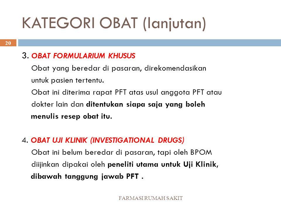 KATEGORI OBAT (lanjutan) FARMASI RUMAH SAKIT 20 3. OBAT FORMULARIUM KHUSUS Obat yang beredar di pasaran, direkomendasikan untuk pasien tertentu. Obat