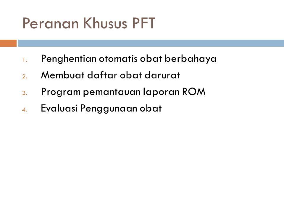 Peranan Khusus PFT 1. Penghentian otomatis obat berbahaya 2. Membuat daftar obat darurat 3. Program pemantauan laporan ROM 4. Evaluasi Penggunaan obat