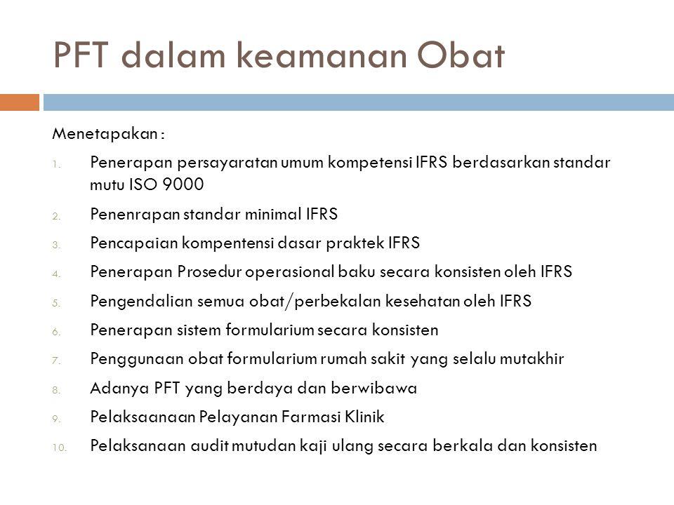 PFT dalam keamanan Obat Menetapakan : 1. Penerapan persayaratan umum kompetensi IFRS berdasarkan standar mutu ISO 9000 2. Penenrapan standar minimal I