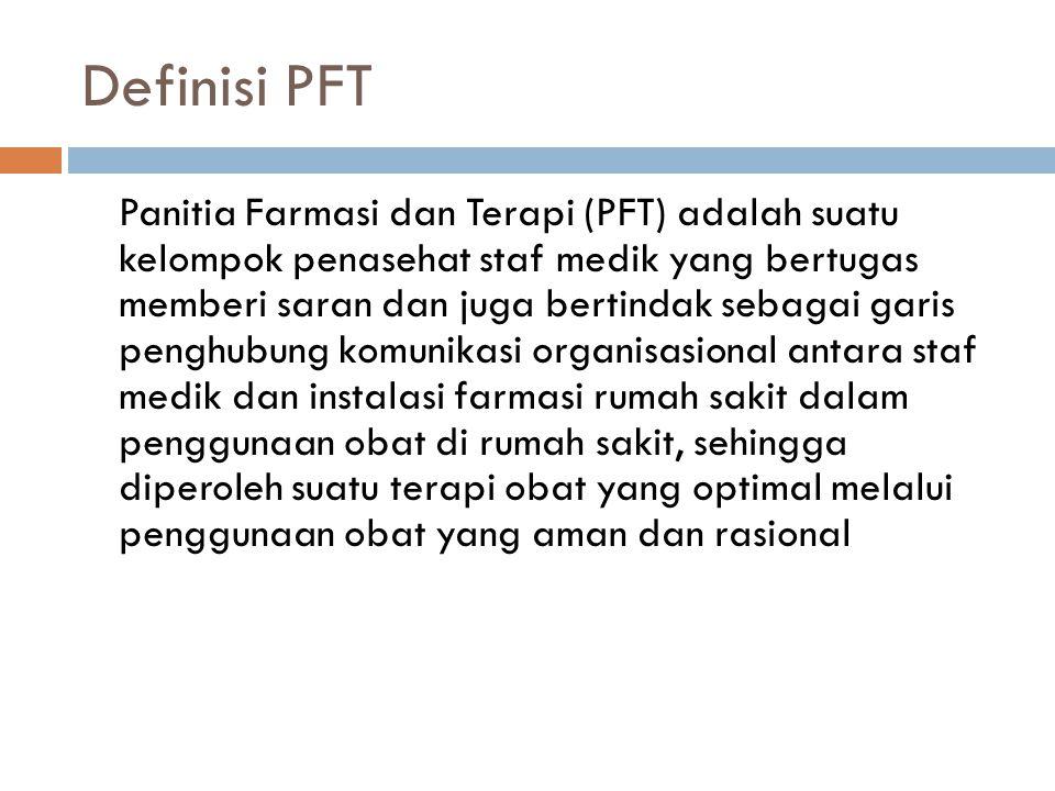 Definisi PFT Panitia Farmasi dan Terapi (PFT) adalah suatu kelompok penasehat staf medik yang bertugas memberi saran dan juga bertindak sebagai garis