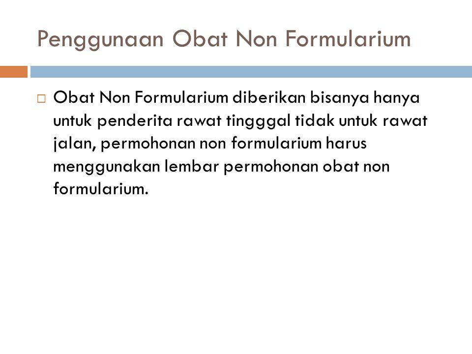 Penggunaan Obat Non Formularium  Obat Non Formularium diberikan bisanya hanya untuk penderita rawat tingggal tidak untuk rawat jalan, permohonan non