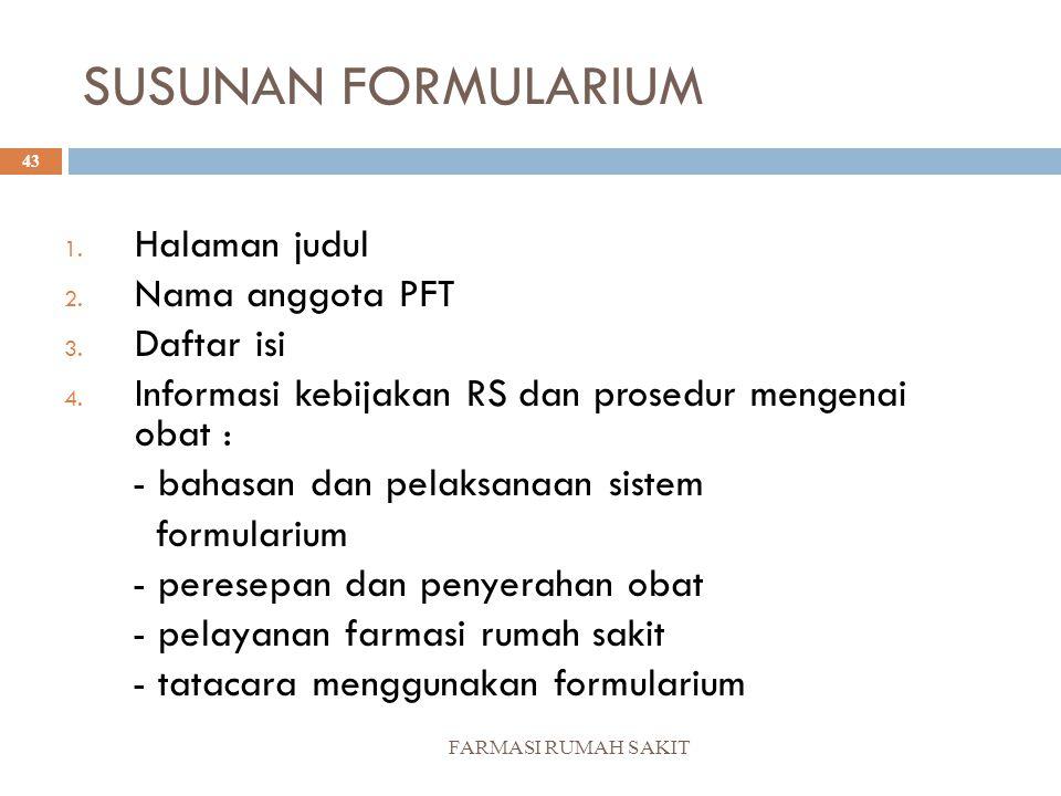 SUSUNAN FORMULARIUM FARMASI RUMAH SAKIT 43 1. Halaman judul 2. Nama anggota PFT 3. Daftar isi 4. Informasi kebijakan RS dan prosedur mengenai obat : -