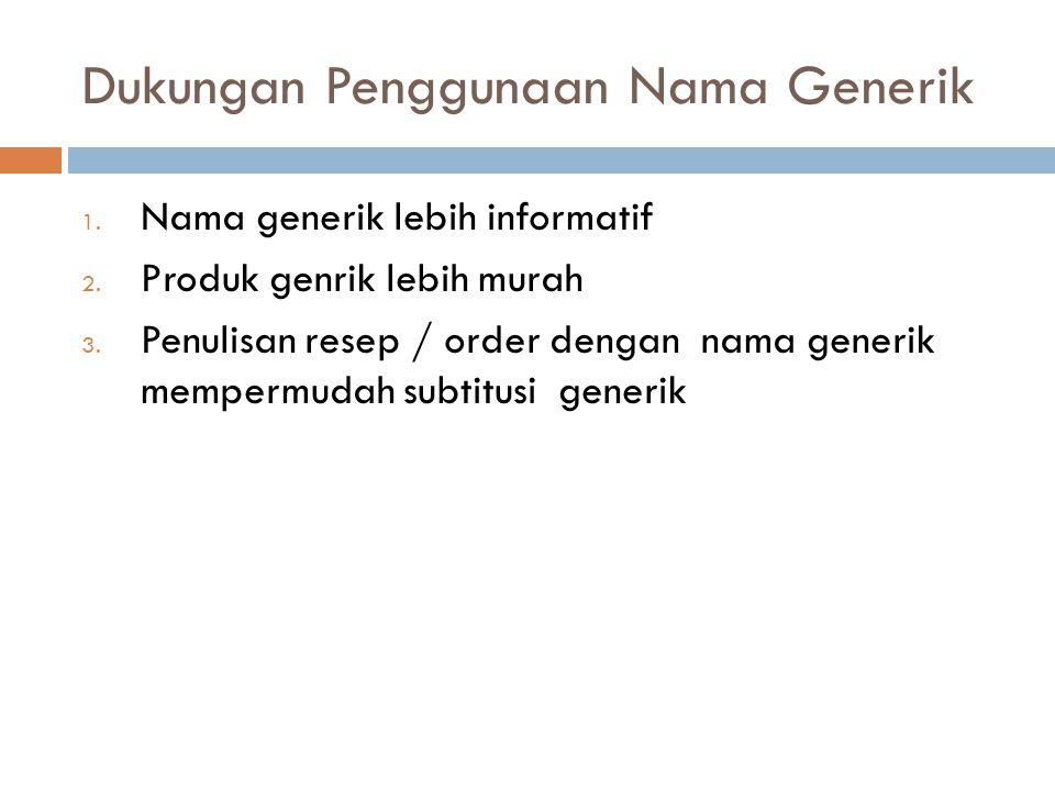Dukungan Penggunaan Nama Generik 1. Nama generik lebih informatif 2. Produk genrik lebih murah 3. Penulisan resep / order dengan nama generik mempermu