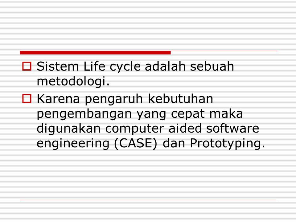  Sistem Life cycle adalah sebuah metodologi.  Karena pengaruh kebutuhan pengembangan yang cepat maka digunakan computer aided software engineering (