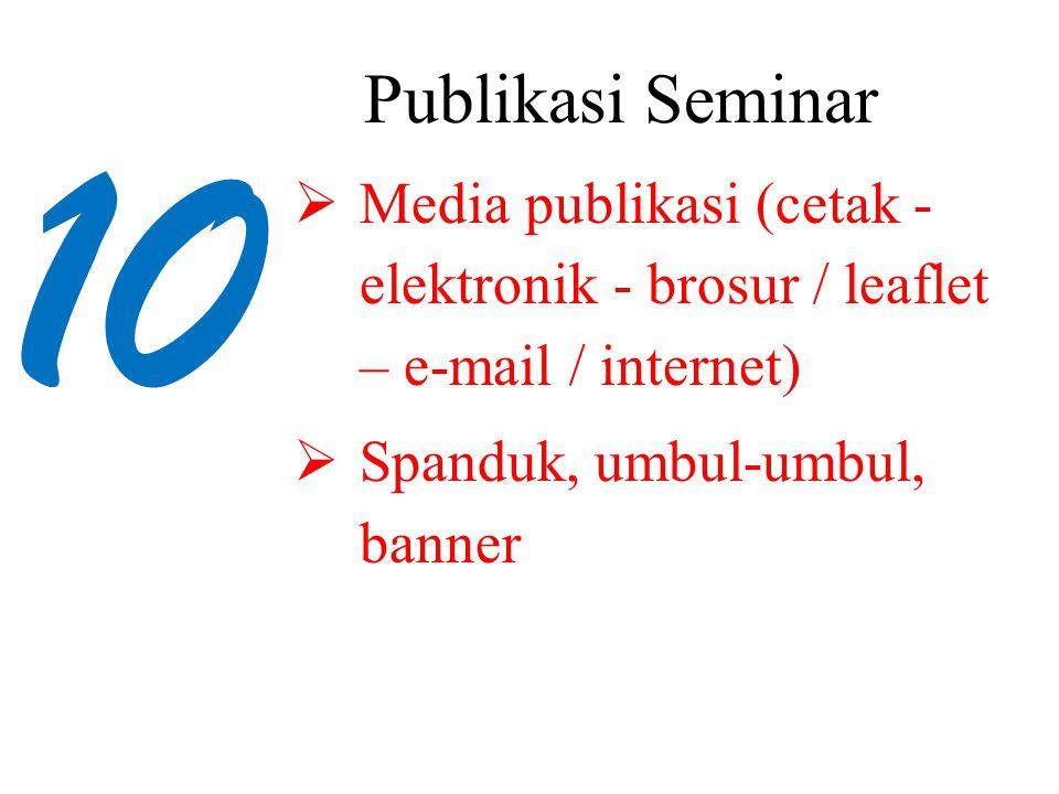 10 Publikasi Seminar  Media publikasi (cetak - elektronik - brosur / leaflet – e-mail / internet)  Spanduk, umbul-umbul, banner