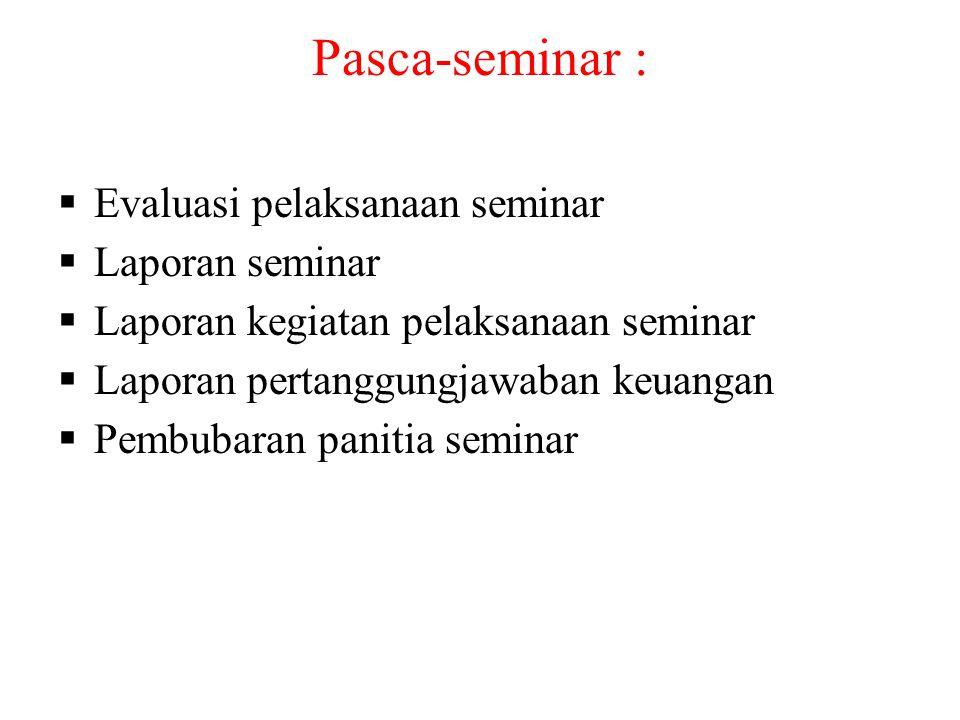 Pasca-seminar :  Evaluasi pelaksanaan seminar  Laporan seminar  Laporan kegiatan pelaksanaan seminar  Laporan pertanggungjawaban keuangan  Pembub