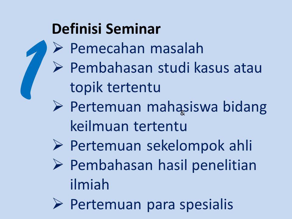1 Definisi Seminar  Pemecahan masalah  Pembahasan studi kasus atau topik tertentu  Pertemuan mahasiswa bidang keilmuan tertentu  Pertemuan sekelom