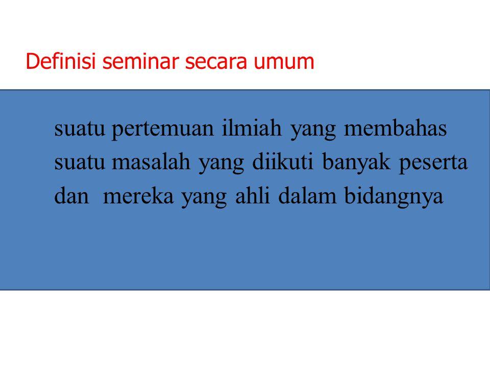 Definisi seminar secara umum suatu pertemuan ilmiah yang membahas suatu masalah yang diikuti banyak peserta dan mereka yang ahli dalam bidangnya