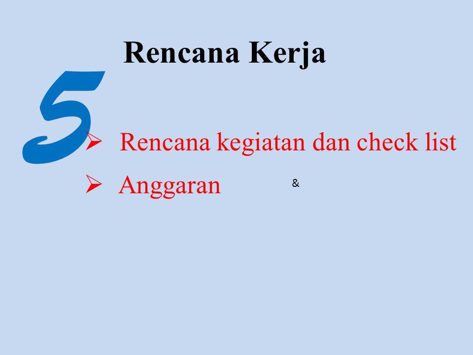 5 Rencana Kerja  Rencana kegiatan dan check list  Anggaran &