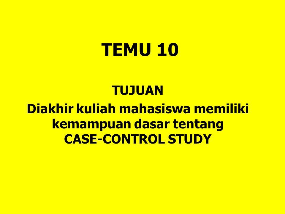 TEMU 10 TUJUAN Diakhir kuliah mahasiswa memiliki kemampuan dasar tentang CASE-CONTROL STUDY