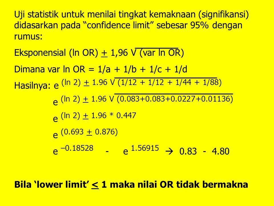OR = 2 dan 95% confidence limit: 0.83-4.80 Artinya: individu yang terekpos (terpapar) faktor risiko 'E' mempunyai kemungkinan 2 kali terkena penyakit 'D' dibanding individu yang tidak terekpos (terpapar) faktor risiko 'E'; namun hasilnya tidak bermakna secara statistik.