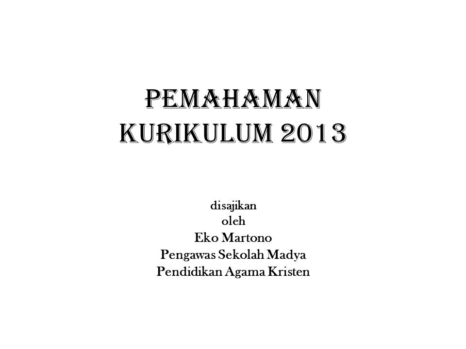 PEMAHAMAN KURIKULUM 2013 disajikan oleh Eko Martono Pengawas Sekolah Madya Pendidikan Agama Kristen