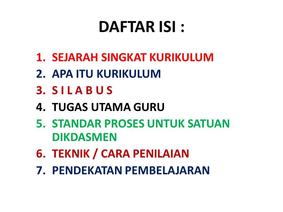 DAFTAR ISI : 1.SEJARAH SINGKAT KURIKULUM 2.APA ITU KURIKULUM 3.S I L A B U S 4.TUGAS UTAMA GURU 5.STANDAR PROSES UNTUK SATUAN DIKDASMEN 6.TEKNIK / CAR