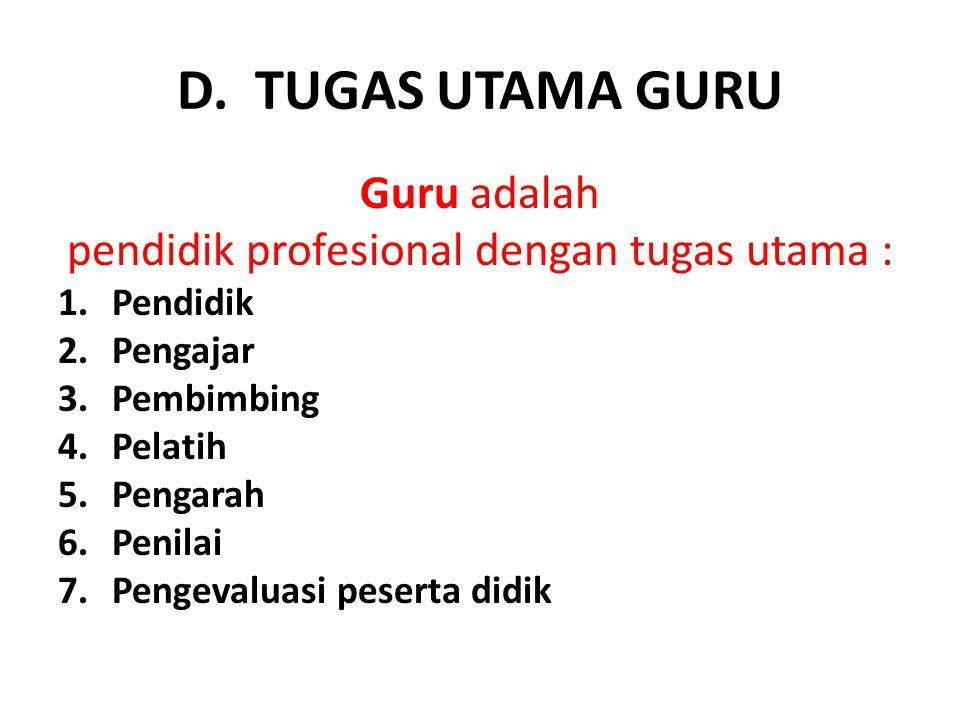 D. TUGAS UTAMA GURU Guru adalah pendidik profesional dengan tugas utama : 1.Pendidik 2.Pengajar 3.Pembimbing 4.Pelatih 5.Pengarah 6.Penilai 7.Pengeval