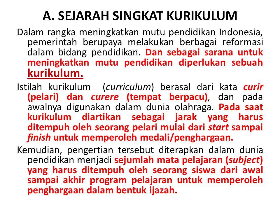 A. SEJARAH SINGKAT KURIKULUM Dalam rangka meningkatkan mutu pendidikan Indonesia, pemerintah berupaya melakukan berbagai reformasi dalam bidang pendid