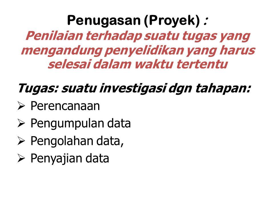 Penugasan (Proyek) : Penilaian terhadap suatu tugas yang mengandung penyelidikan yang harus selesai dalam waktu tertentu Tugas: suatu investigasi dgn