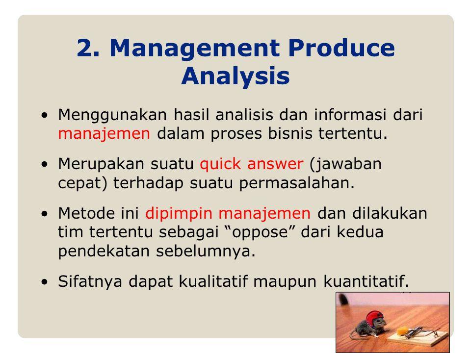 2. Management Produce Analysis Menggunakan hasil analisis dan informasi dari manajemen dalam proses bisnis tertentu. Merupakan suatu quick answer (jaw