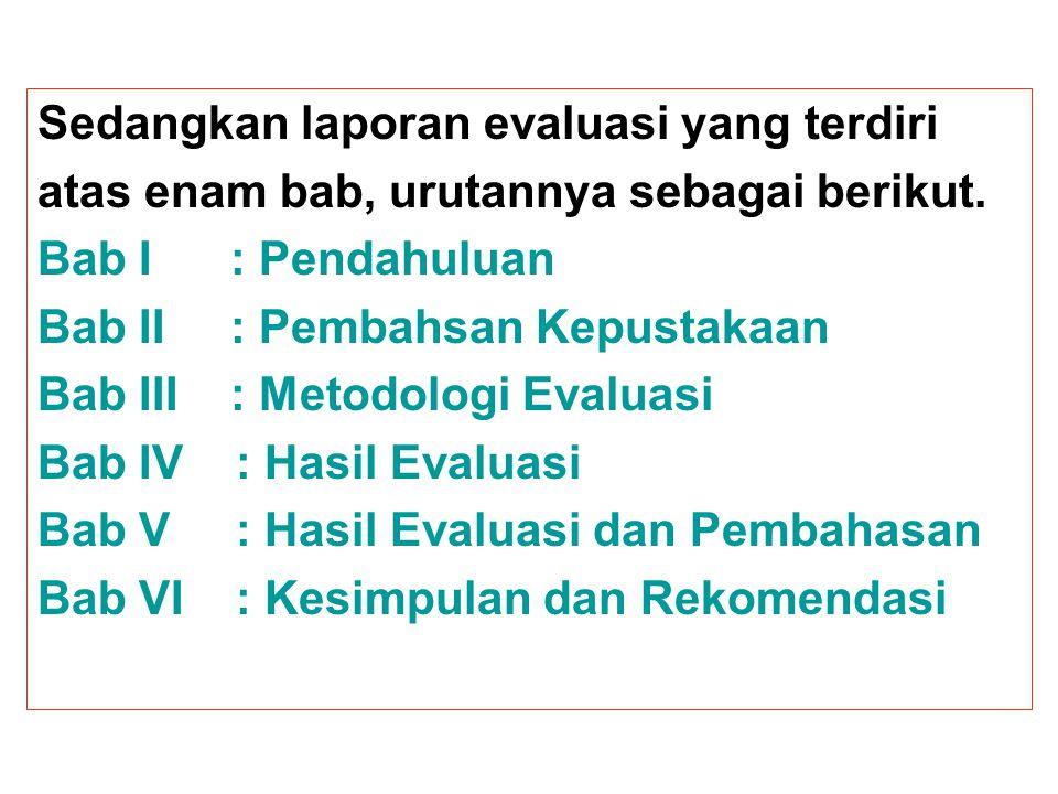 Sedangkan laporan evaluasi yang terdiri atas enam bab, urutannya sebagai berikut. Bab I : Pendahuluan Bab II : Pembahsan Kepustakaan Bab III : Metodol