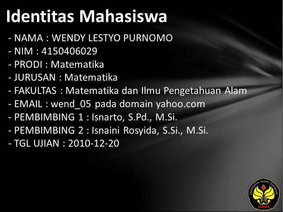 Identitas Mahasiswa - NAMA : WENDY LESTYO PURNOMO - NIM : 4150406029 - PRODI : Matematika - JURUSAN : Matematika - FAKULTAS : Matematika dan Ilmu Pengetahuan Alam - EMAIL : wend_05 pada domain yahoo.com - PEMBIMBING 1 : Isnarto, S.Pd., M.Si.