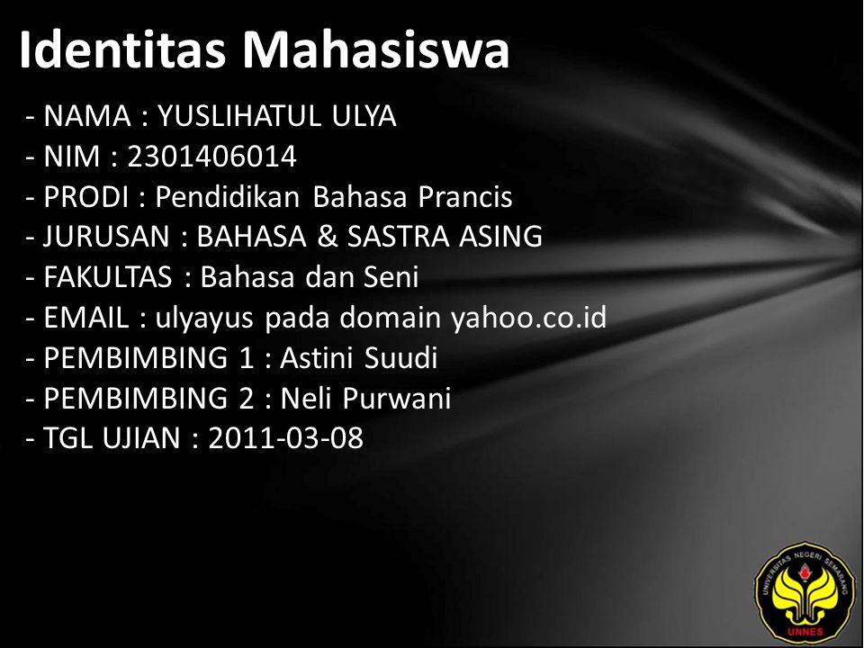 Identitas Mahasiswa - NAMA : YUSLIHATUL ULYA - NIM : 2301406014 - PRODI : Pendidikan Bahasa Prancis - JURUSAN : BAHASA & SASTRA ASING - FAKULTAS : Bahasa dan Seni - EMAIL : ulyayus pada domain yahoo.co.id - PEMBIMBING 1 : Astini Suudi - PEMBIMBING 2 : Neli Purwani - TGL UJIAN : 2011-03-08