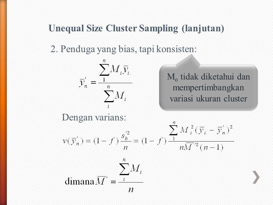 Unequal Size Cluster Sampling (lanjutan) Dengan varians: 2. Penduga yang bias, tapi konsisten: M o tidak diketahui dan mempertimbangkan variasi ukuran