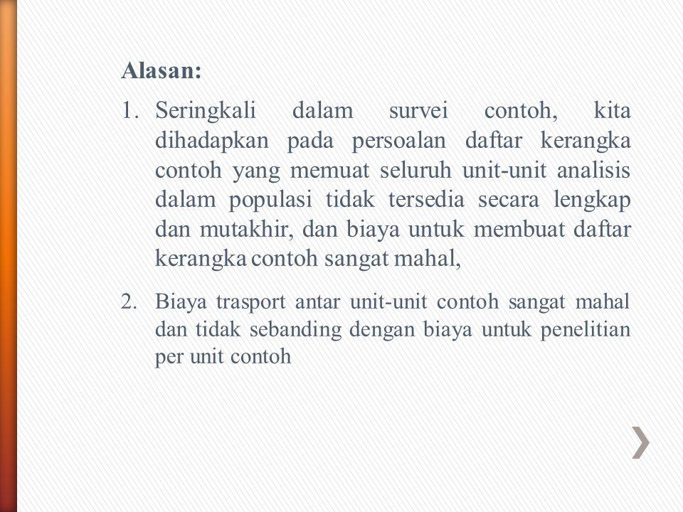 Alasan: 1.Seringkali dalam survei contoh, kita dihadapkan pada persoalan daftar kerangka contoh yang memuat seluruh unit-unit analisis dalam populasi
