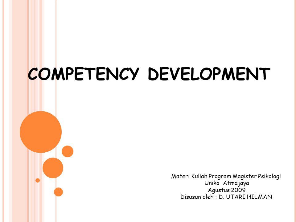 COMPETENCY DEVELOPMENT Materi Kuliah Program Magister Psikologi Unika Atmajaya Agustus 2009 Disusun oleh : D. UTARI HILMAN