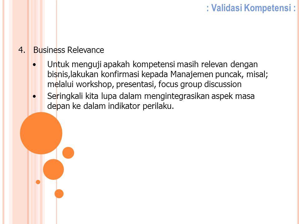 : Validasi Kompetensi : 4.Business Relevance Untuk menguji apakah kompetensi masih relevan dengan bisnis,lakukan konfirmasi kepada Manajemen puncak, m
