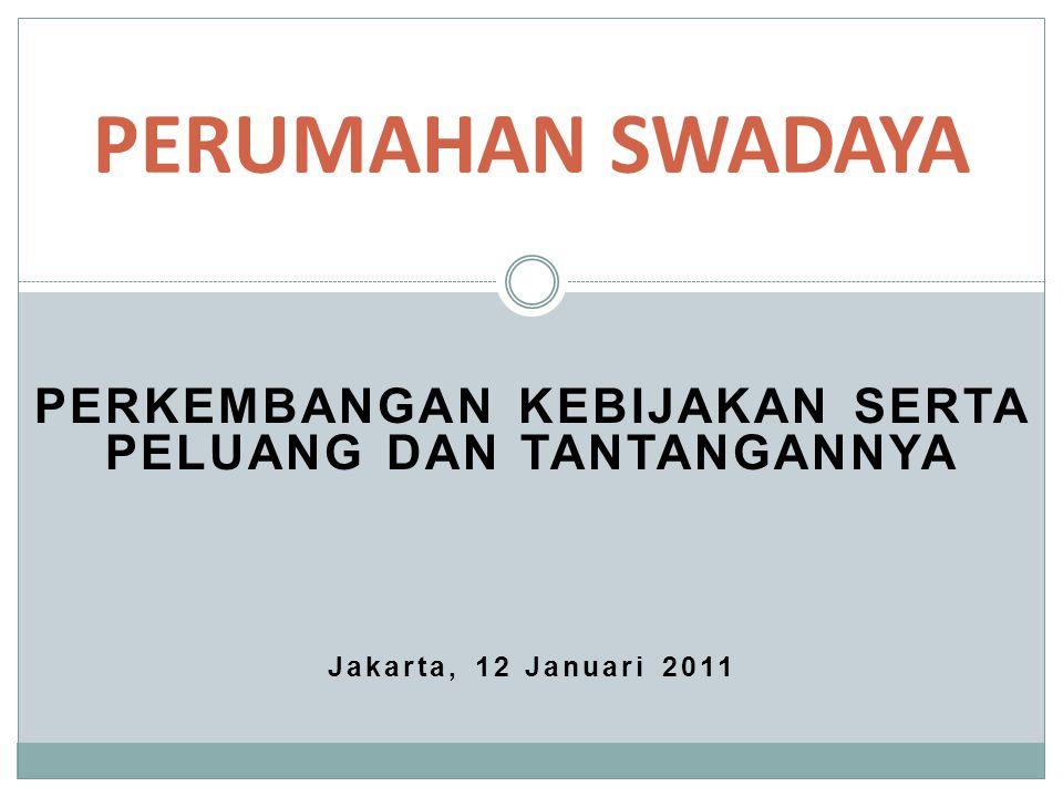 PERKEMBANGAN KEBIJAKAN SERTA PELUANG DAN TANTANGANNYA Jakarta, 12 Januari 2011 PERUMAHAN SWADAYA