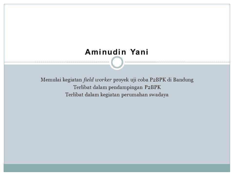 Aminudin Yani Memulai kegiatan field worker proyek uji coba P2BPK di Bandung Terlibat dalam pendampingan P2BPK Terlibat dalam kegiatan perumahan swada