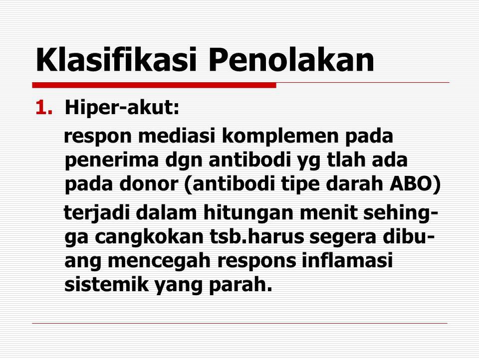Klasifikasi Penolakan 1.Hiper-akut: respon mediasi komplemen pada penerima dgn antibodi yg tlah ada pada donor (antibodi tipe darah ABO) terjadi dalam hitungan menit sehing- ga cangkokan tsb.harus segera dibu- ang mencegah respons inflamasi sistemik yang parah.