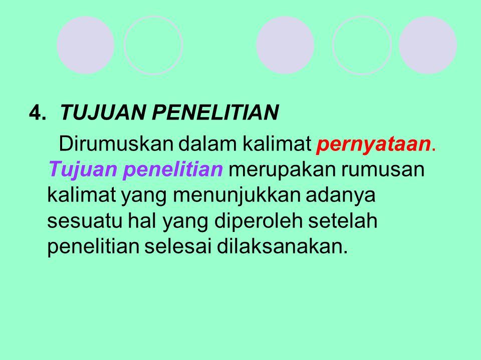 4. TUJUAN PENELITIAN Dirumuskan dalam kalimat pernyataan. Tujuan penelitian merupakan rumusan kalimat yang menunjukkan adanya sesuatu hal yang diperol