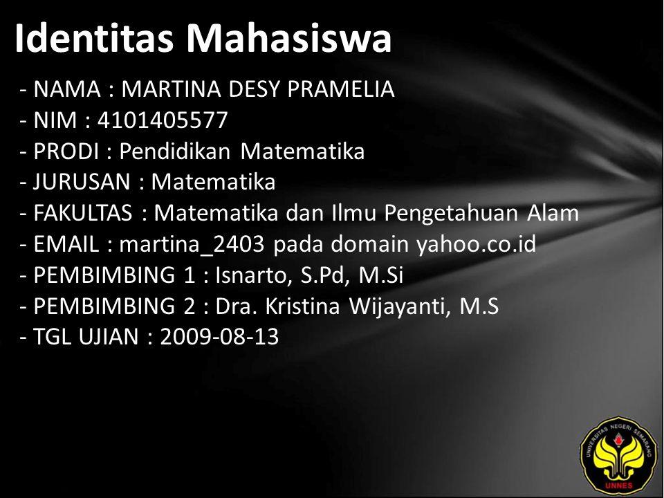 Identitas Mahasiswa - NAMA : MARTINA DESY PRAMELIA - NIM : 4101405577 - PRODI : Pendidikan Matematika - JURUSAN : Matematika - FAKULTAS : Matematika dan Ilmu Pengetahuan Alam - EMAIL : martina_2403 pada domain yahoo.co.id - PEMBIMBING 1 : Isnarto, S.Pd, M.Si - PEMBIMBING 2 : Dra.