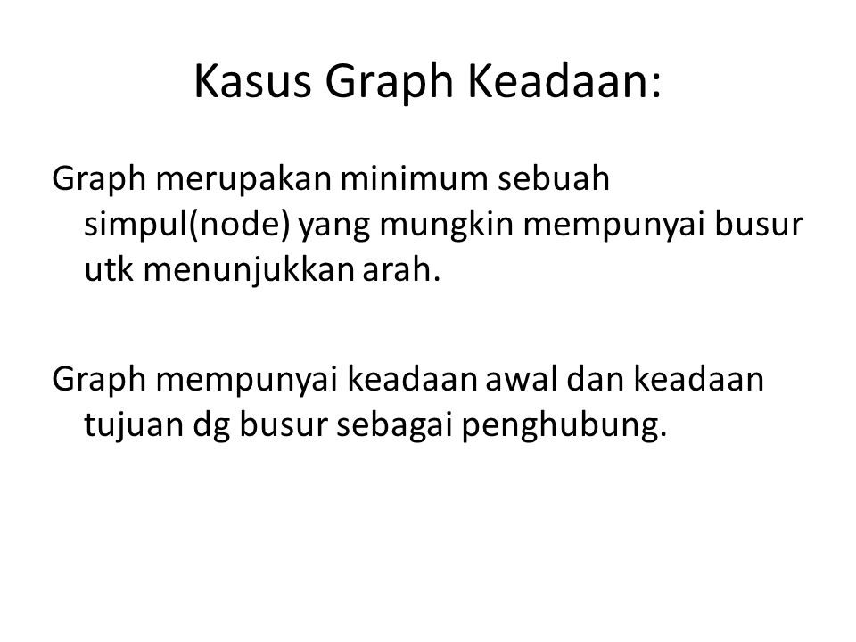 Kasus Graph Keadaan: Graph merupakan minimum sebuah simpul(node) yang mungkin mempunyai busur utk menunjukkan arah. Graph mempunyai keadaan awal dan k