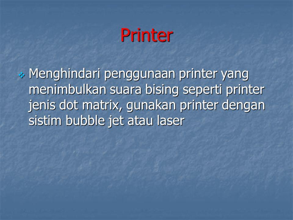 Printer  Menghindari penggunaan printer yang menimbulkan suara bising seperti printer jenis dot matrix, gunakan printer dengan sistim bubble jet atau