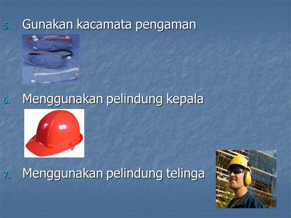 5. Gunakan kacamata pengaman 6. Menggunakan pelindung kepala 7. Menggunakan pelindung telinga