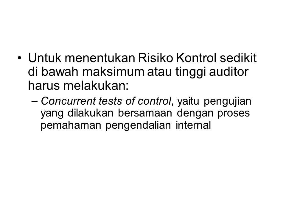 Untuk menentukan Risiko Kontrol sedikit di bawah maksimum atau tinggi auditor harus melakukan: –Concurrent tests of control, yaitu pengujian yang dila