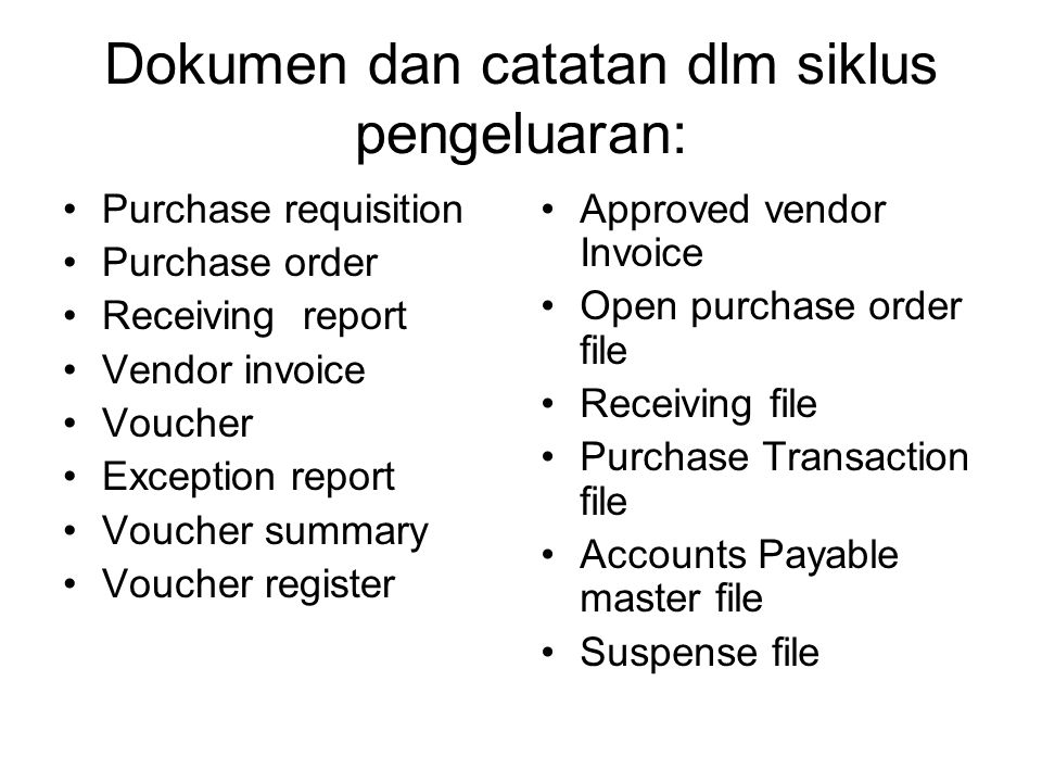 Dokumen dan catatan dlm siklus pengeluaran: Purchase requisition Purchase order Receiving report Vendor invoice Voucher Exception report Voucher summary Voucher register Approved vendor Invoice Open purchase order file Receiving file Purchase Transaction file Accounts Payable master file Suspense file
